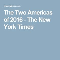 The Two Americas of 2016 - The New York Times