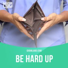 """""""Be hard up"""" means """"to have very little money"""". Example: You know I hate to ask but could I borrow some money until I get paid? I'm really hard up this month. -           Learn and improve your English language with our FREE Classes. Call Karen Luceti  410-443-1163  or email kluceti@chesapeake.edu to register for classes.  Eastern Shore of Maryland.  Chesapeake College Adult Education Program. www.chesapeake.edu/esl."""