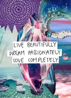 "| ""Live Beautifully. Dream Passionately. Love Completely"" 