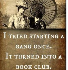 I tried to start a gang once. I turned into a book club. Oh my gosh, If I tried to start a gang we would not go graffiti but make cookies for the gangsters who were doing the graffiti