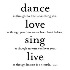 Dance As Though No One Is Watching You, Love As Though You Have Never Been Hurt Before