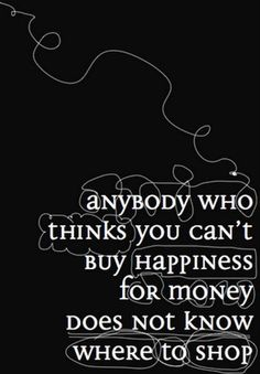 Anybody who thinks you can't buy happiness