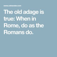 The old adage is true: When in Rome, do as the Romans do.