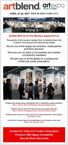 CALL TO ARTISTS artblend ArtExpo New York City April 21-24, 2017  Exhibit With Us At The Worlds Largest Art Fair  Thousands of art industry insiders flock to ArtExpo New York in search of buying art and discovering artists.  We are one of the largest top exhibitors, media partner, and show sponsors.  We take care of all the details for a professional exhibit and quality presentation.  Please email Michael Joseph mj@artblend.com