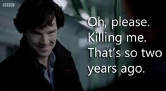 Sherlock. You're grand. || Oh, please. Killing me. That's so two years ago.