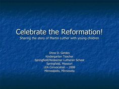 Celebrate the Reformation! Sharing the story of Martin Luther with young children Drew D. Gerdes Kindergarten Teacher Spri...