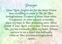 Today's Prayer - Dear Lord, forgive me for the times I have been unwilling to come to You for Your lovingkindness. I repent of those times when I neglected, or even refused, to humbly place my hope in Your protecting care. How foolish I was. Lord, every time I have come to You, joy has eventually filled my heart. Please nurture in me a heart that habitually relies on Your precious lovingkindness, Amen. Prayer For Forgiveness, Today's Prayer, Faith Prayer, Forgive Me Lord, Rejoice Always, Holy Holy, Prayer For Today, Special Prayers, Pray Without Ceasing