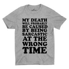 My Death Will Probably Be Caused By Being Sarcastic At The Wrong Time Gray Unisex T-shirt | Sarcastic Me
