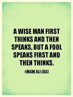 """""""A wise man first things and then speaks, but a fool speaks first and then thinks."""" -Imam Ali (AS)"""