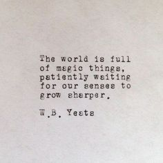 The world is full of magic things, patiently waiting for our senses o grow sharper...