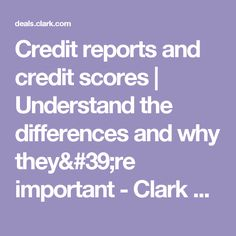 Credit reports and credit scores | Understand the differences and why they're important - Clark Deals
