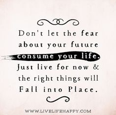 Don't let the fear about your future consume your life. Just live for now and the right things will fall into place. by deeplifequotes, via Flickr