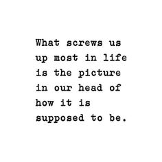 What screws us up most in life is the picture in our head of how it is suppose to be.