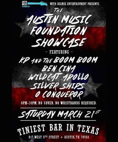 The Austin Music Foundation Showcase | Saturday, March 21, 2015 | 6-10pm | Tiniest Bar in Texas: 817 W. 5th Sr., Austin, TX 78701 | Live performances by local artists: KP and the Boom Boom, Ben Cina, Wildcat Apollo, Silver Ships, and O Conquerer; free, no badges/wristbands required | Details: https://www.facebook.com/austinmusicfoundation