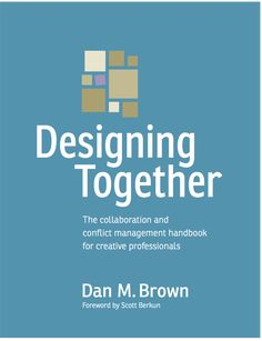 Designing Together: The collaboraiton and conflict management handbook for creative professionals, by Dan Brown