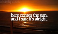Here Comes the Sun by The Beatles :)