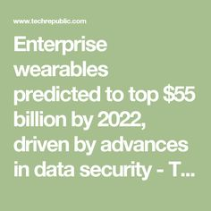Enterprise wearables predicted to top $55 billion by 2022, driven by advances in data security - TechRepublic