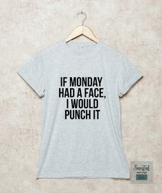 if monday had a face I would punch it , santalside , shirt , tshirt , tee , t shirts , gift shirts , funny , casual , outfits , teenage , girls , women , ladies , outfit for teen , summer , fall , spring , hipster , school , party , polyvore , tumblr , instagram , graphic shirt , print shirt