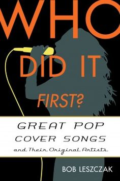 Who Did it First? Great Pop Cover Songs and Their Original Artists by Bob Leszczak - Little-known facts and amusing anecdotes, often gathered through Leszczak's vast archive of personal interviews with the singers and songwriters, record producers and label owners, who wrote, sang, recorded, and distributed either the original first cut or one of its classic covers.