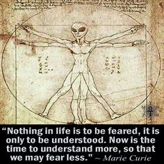 """""""Nothing in life is to be feared, it is only to be understood. Now is the time to understand more, so that we may fear less."""" ~ Marie Curie"""