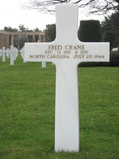 Private First Class Fred Crane U.S. Army 13th Infantry Regiment, 8th Infantry Division Entered the Service from: North Carolina Service # 14009685 Died: July 20, 1944 Buried: Plot C Row 1 Grave 14 Normandy American Cemetery and Memorial Colleville-sur-Mer, France