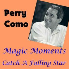 Magic Moments and Catch a falling star Perry Como. Me and my sister would sing these songs in bed at night, in the late 50's, until Mum told us for the umpteenth time to shut up or else !!!