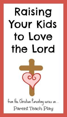 Raising your Kids to Love the Lord - the first post in a new Christian Parenting series on Parent Teach Play