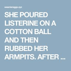 SHE POURED LISTERINE ON A COTTON BALL AND THEN RUBBED HER ARMPITS. AFTER A FEW MINUTES SHE COULD NOT BELIEVE HER OWN EYES!  |  Easter Eggs