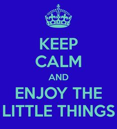 ♔ KEEP CALM AND ENJOY THE LITTLE THINGS
