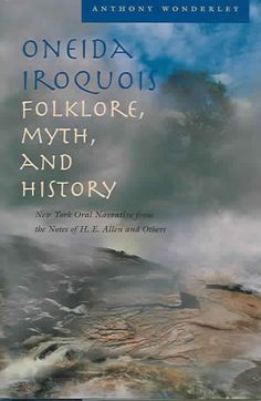 Oneida Iroquois Folklore, Myth, And History: New York Oral Narrative From The Notes Of H.E. Allen And Others