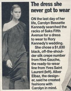 Reportedly the YSL dress she was to wear to Rory Kennedy's wedding on Martha's Vineyard - but never did due to the fatal plane crash that took her life. Soooo sad..