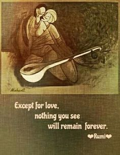 Except for love, nothing you see will remain forever. - Rumi sufi poet and scholar