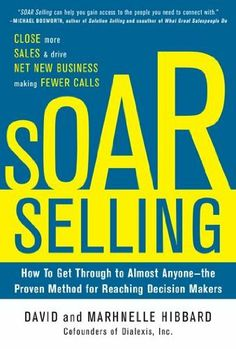 SOAR Selling: How To Get Through to Almost Anyone—the Proven Method for Reaching Decision Makers by David Hibbard. $15.92. Publisher: McGraw-Hill; 1 edition (November 27, 2012). 240 pages. Publication: November 27, 2012