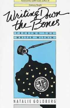 """Writing Down the Bones: Freeing the Writer Within. Natalie Goldberg. """"Writing is not psychology. We do not talk """"about"""" feelings. Instead the writer feels and through her words awakens those feelings in the reader."""""""