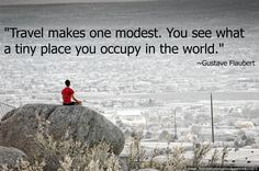 """Travel makes one modest. You see what a tiny place you occupy in the world."" ~ Gustave Flaubert  #Travel 
