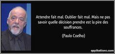 Attendre fait mal. Oublier fait mal. Mais ne pas savoir quelle décision prendre est la pire des souffrances. (Paulo Coelho) #citations #PauloCoelho