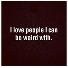 I love people I can be weird with. J J Hamberg McHardy Taylor Bott Jost Jost Sifri W. Great Quotes, Me Quotes, Funny Quotes, Inspirational Quotes, Quirky Quotes, Friend Quotes, Motivational, True Friends, Great Friends