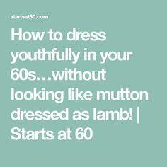How to dress youthfully in your 60s…without looking like mutton dressed as lamb! | Starts at 60