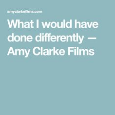 What I would have done differently — Amy Clarke Films