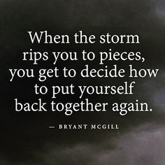 When the storm rips you to pieces, you get to decide how to put yourself back…
