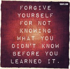 Forgive yourself for not knowing what you didn't know before you learned it. Zig Ziglar