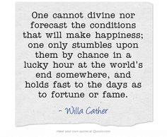 One cannot divine nor forecast the conditions that will make happiness; one only stumbles upon them by chance in a lucky hour at the world's end somewhere, and holds fast to the days as to fortune or fame.