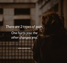 There are 2 types of pain. One hurst you; the other changes you. #Deeppainfulquotes #Sadquotes #Painfulquotes #Depressingquotes #Hurtfulquotes #Disappointmentquotes #Quotes #Lifequotes #Brokenheartquotes #Heartachequotes #Brokenrelationshipquotes #Relationshipquotes #Deepquotes #Thoughtfulquotes #Emotionalquotes #Quotesandsayings #Lifequotes #Quoteoftheday #Instaquotes #therandomvibez Heartache Quotes, Pain Quotes, Wisdom Quotes, Inspirational Quotes About Change, Change Quotes, Love Quotes, Amazing Quotes, Best Quotes, Disappointment Quotes