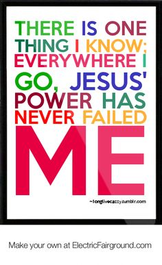 There is one thing I know; Everywhere I go, Jesus power has never failed me. TRUTH!