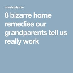 8 bizarre home remedies our grandparents tell us really work