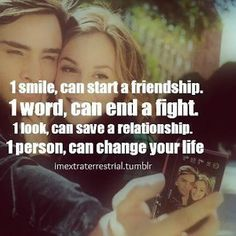 It Only Takes 1...1 Smile, Can Start a Friendship. 1 Word, Can End a Fight. 1 Look, Can Save a Relationship. 1 Person, Can Change Your Life.