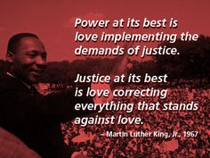 """""""Power at its best is love implementing the demands of justice.  Justice at its best is love correcting everything that stands against love."""" - Martin Luther King, Jr."""