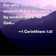 1 Corinthians 1:21 For after that in the wisdom of God the world by wisdom knew not God, it pleased God by the foolishness of preaching to save them that believe.