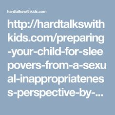 http://hardtalkswithkids.com/preparing-your-child-for-sleepovers-from-a-sexual-inappropriateness-perspective-by-pattie-fitzgerald/