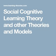 Social Cognitive Learning Theory and other Theories and Models